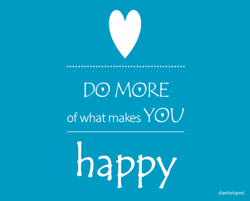 antetanni-sagt-was_Do-more-of-what-makes-you-happy