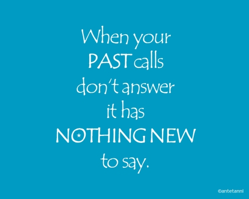 antetanni-sagt-was_When-your-past-calls-dont-answer-it-has-nothing-new-to-say